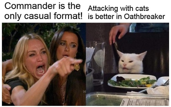 Image of woman yelling at cat. She says Commander is the only casual format. The cats says attacking with cats is better in Oathbreaker.